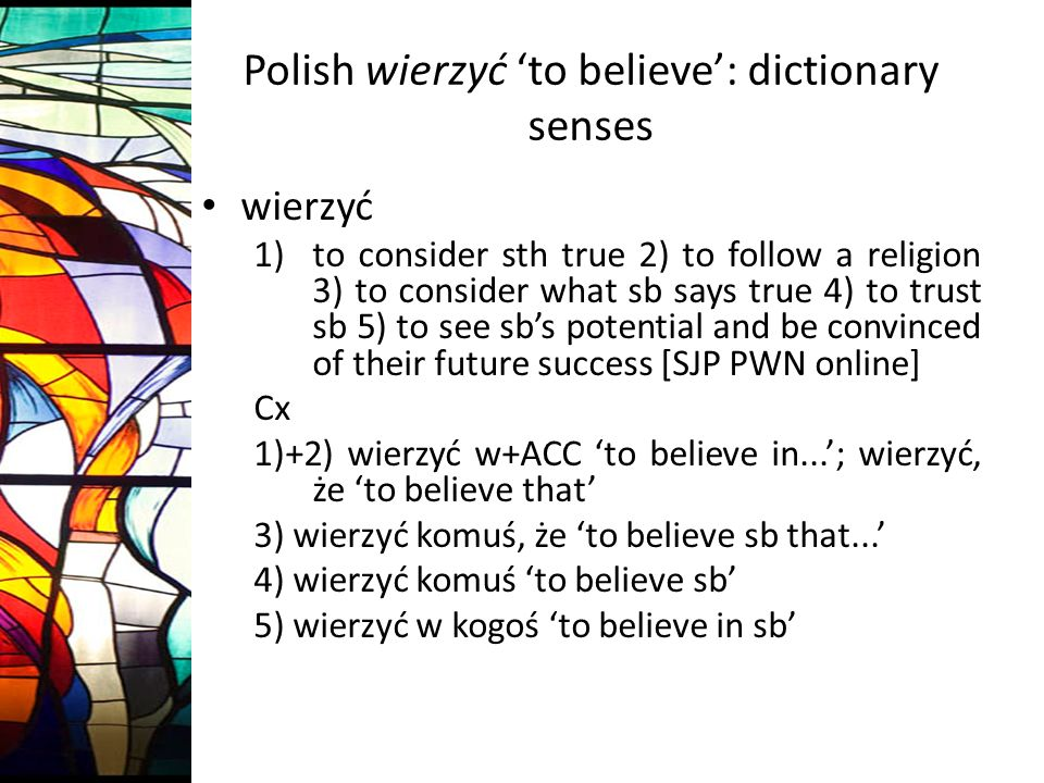 Polish wierzyć to believe: dictionary senses wierzyć 1)to consider sth true 2) to follow a religion 3) to consider what sb says true 4) to trust sb 5) to see sbs potential and be convinced of their future success [SJP PWN online] Cx 1)+2) wierzyć w+ACC to believe in...; wierzyć, że to believe that 3) wierzyć komuś, że to believe sb that...