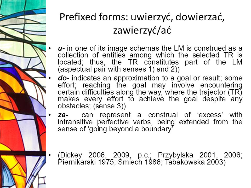 Prefixed forms: uwierzyć, dowierzać, zawierzyć/ać u- in one of its image schemas the LM is construed as a collection of entities among which the selected TR is located; thus, the TR constitutes part of the LM (aspectual pair with senses 1) and 2)) do- indicates an approximation to a goal or result; some effort; reaching the goal may involve encountering certain difficulties along the way, where the trajector (TR) makes every effort to achieve the goal despite any obstacles; (sense 3)) za- can represent a construal of excess with intransitive perfective verbs, being extended from the sense of going beyond a boundary (Dickey 2006, 2009, p.c.; Przybylska 2001, 2006; Piernikarski 1975; Śmiech 1986; Tabakowska 2003)