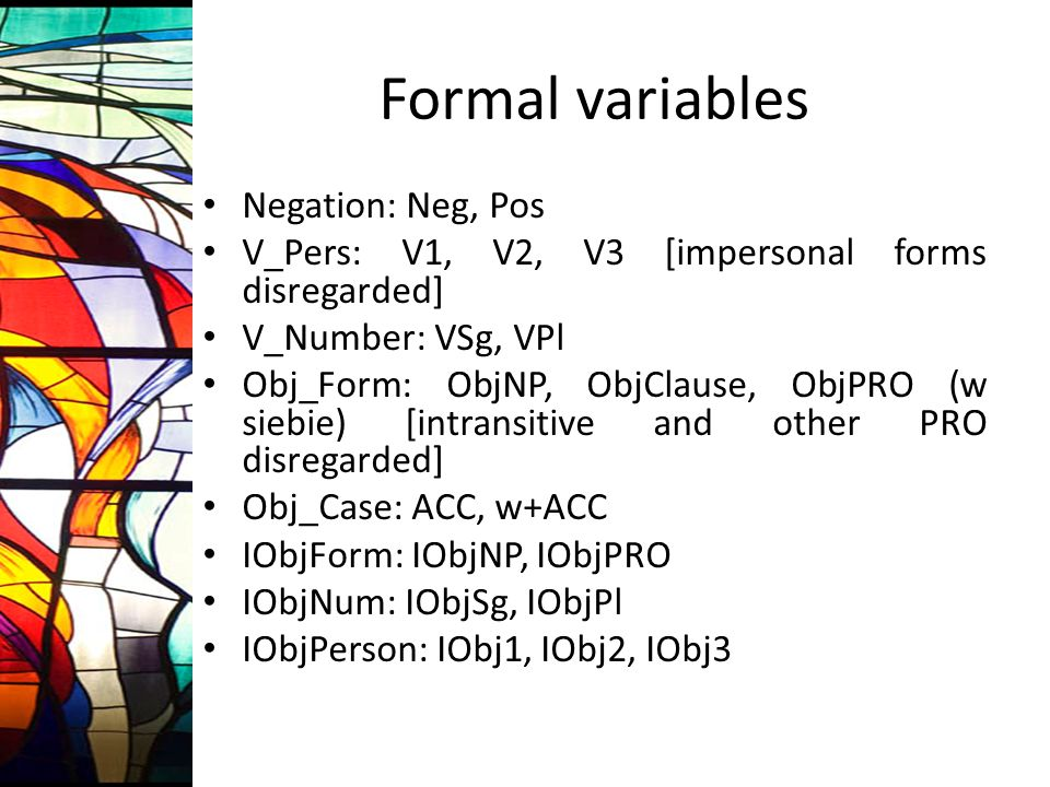 Formal variables Negation: Neg, Pos V_Pers: V1, V2, V3 [impersonal forms disregarded] V_Number: VSg, VPl Obj_Form: ObjNP, ObjClause, ObjPRO (w siebie)
