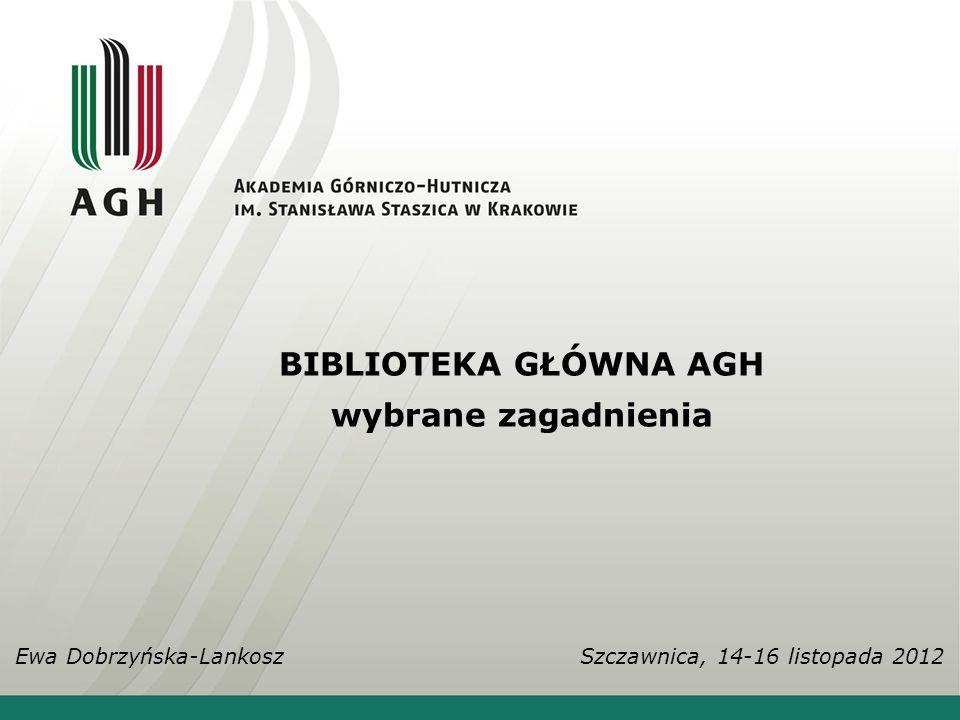 BIBLIOTEKA GŁÓWNA AGH wybrane zagadnienia Ewa Dobrzyńska-Lankosz Szczawnica, 14-16 listopada 2012