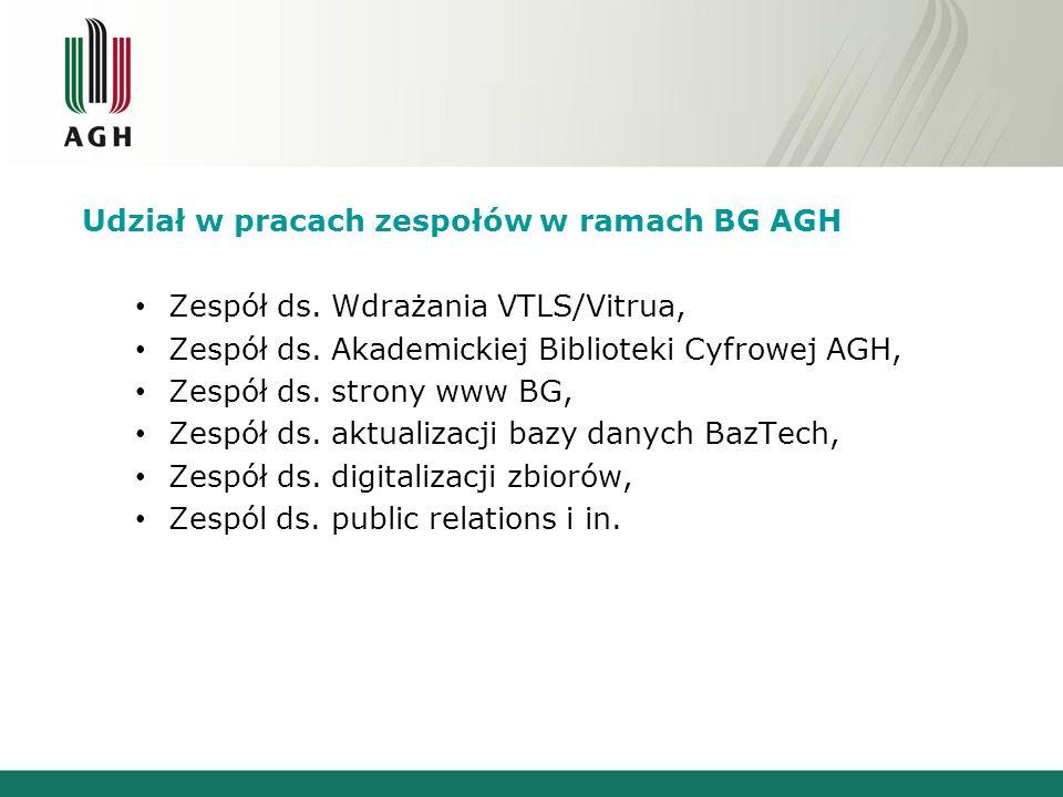 Udział w pracach zespołów w ramach BG AGH Zespół ds. Wdrażania VTLS/Vitrua, Zespół ds. Akademickiej Biblioteki Cyfrowej AGH, Zespół ds. strony www BG,
