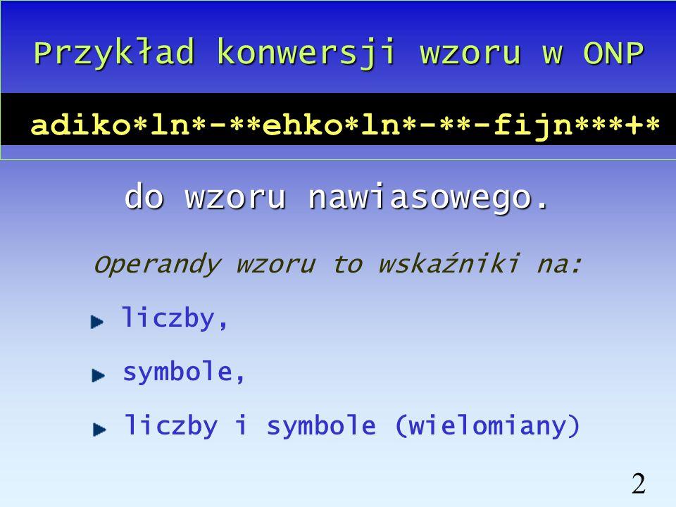 1 adiko ln - ehko ln - -fijn + Wzór w Odwrotnej Notacji Polskiej : Wzór w notacji nawiasowej : a*(d*i*(k*o-l*n)-e*h*(k*o-l*n))+f*i*j*n Odwrotna Notacj