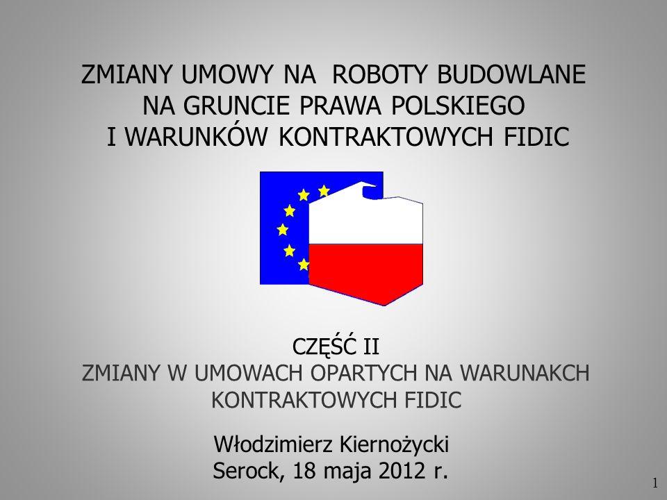 1 Włodzimierz Kiernożycki Serock, 18 maja 2012 r. ZMIANY UMOWY NA ROBOTY BUDOWLANE NA GRUNCIE PRAWA POLSKIEGO I WARUNKÓW KONTRAKTOWYCH FIDIC CZĘŚĆ II