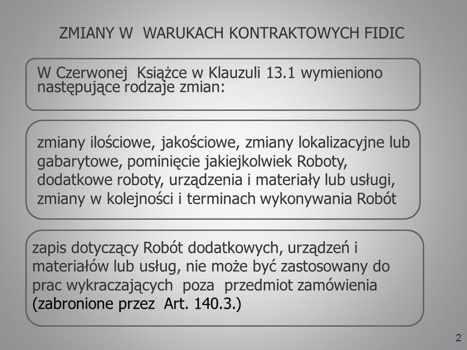 3 W Żółtej Książce w Klauzuli 13.1 przewiduje się możliwość zmian ale nie określa wyraźnie co mogą obejmować zmiany Zapis dotyczący możliwości wprowadzenia zmian nie może być zastosowany do prac wykraczających poza przedmiot zamówienia (zabronione przez Art.