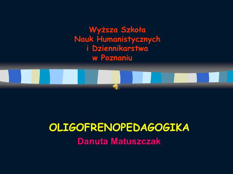 Wyższa Szkoła Nauk Humanistycznych i Dziennikarstwa w Poznaniu OLIGOFRENOPEDAGOGIKA Danuta Matuszczak