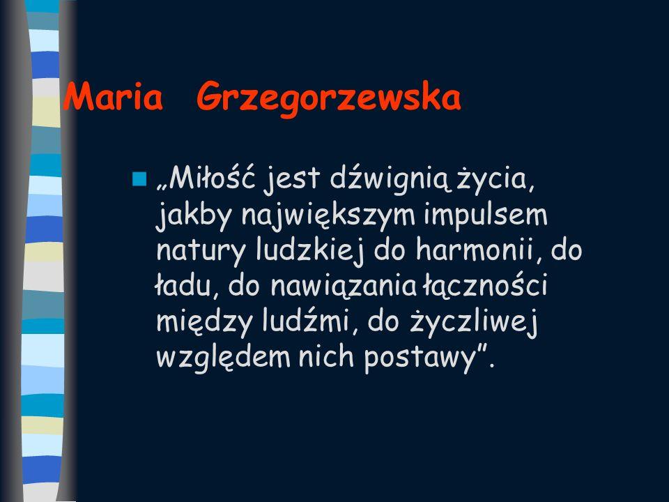 Maria Grzegorzewska Miłość jest dźwignią życia, jakby największym impulsem natury ludzkiej do harmonii, do ładu, do nawiązania łączności między ludźmi