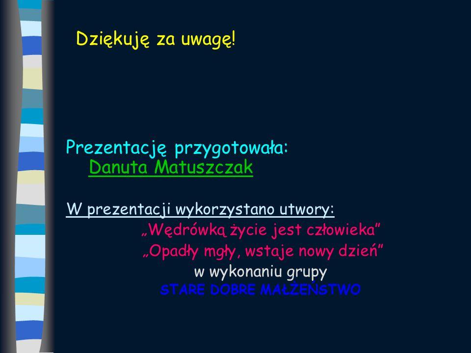 Dziękuję za uwagę! Prezentację przygotowała: Danuta Matuszczak W prezentacji wykorzystano utwory: Wędrówką życie jest człowieka Opadły mgły, wstaje no