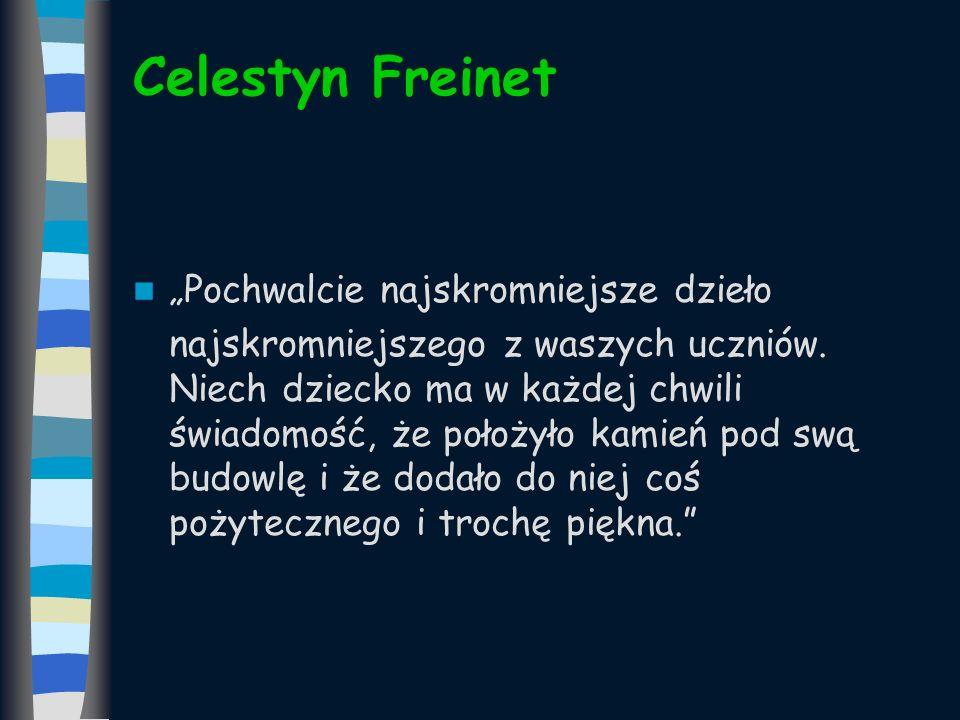 Celestyn Freinet Pochwalcie najskromniejsze dzieło najskromniejszego z waszych uczniów. Niech dziecko ma w każdej chwili świadomość, że położyło kamie