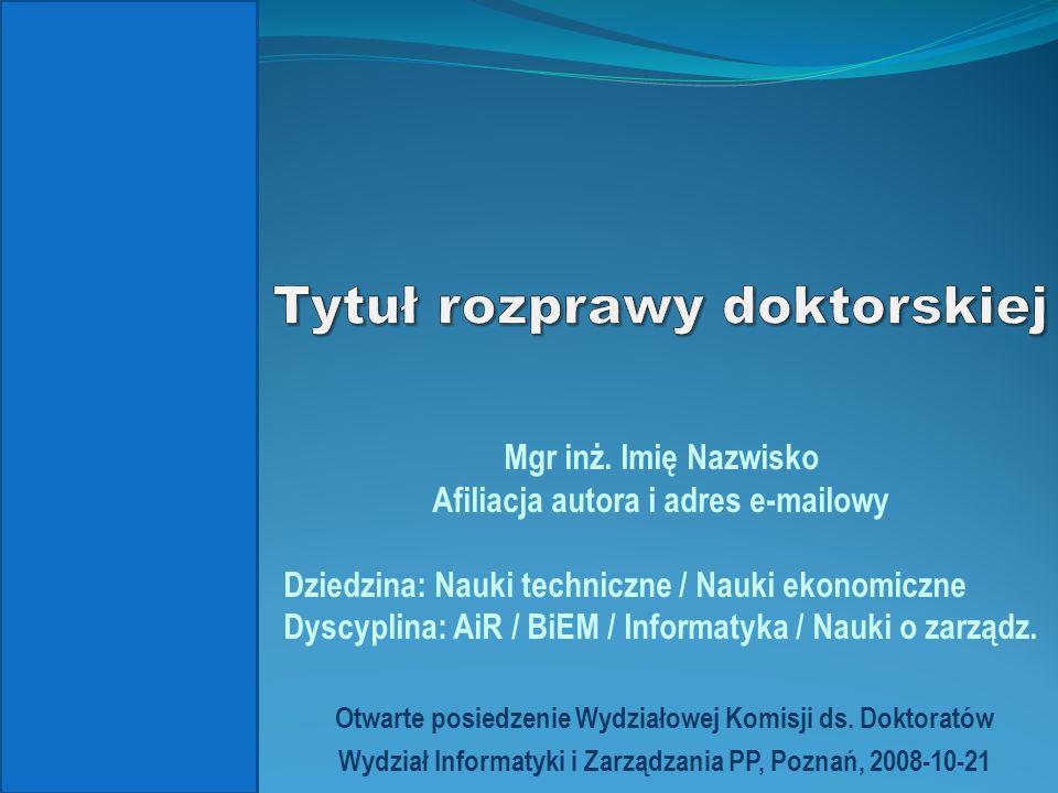 Otwarte posiedzenie Wydziałowej Komisji ds. Doktoratów Wydział Informatyki i Zarządzania PP, Poznań, 2008-10-21 Mgr inż. Imię Nazwisko Afiliacja autor