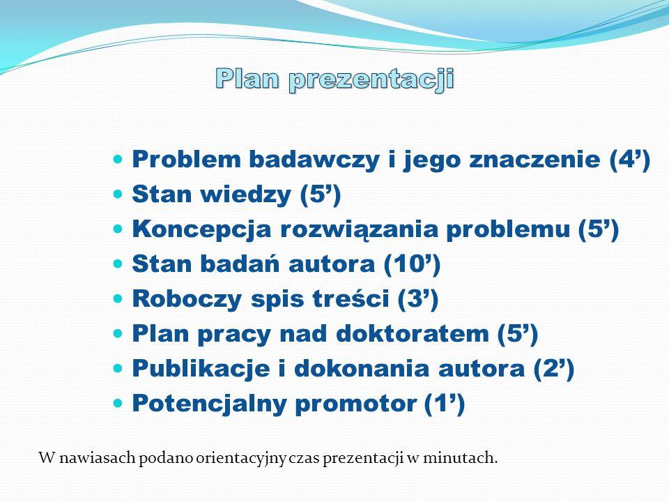 Problem badawczy i jego znaczenie (4) Stan wiedzy (5) Koncepcja rozwiązania problemu (5) Stan badań autora (10) Roboczy spis treści (3) Plan pracy nad