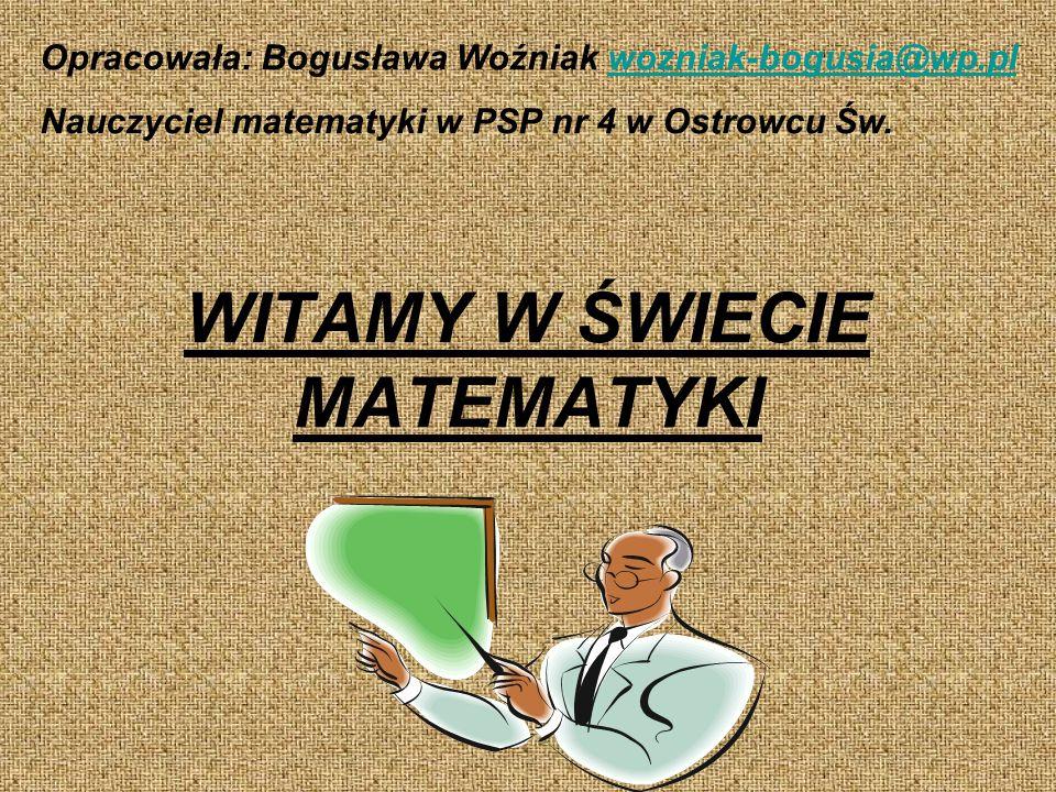 WITAMY W ŚWIECIE MATEMATYKI Opracowała: Bogusława Woźniak wozniak-bogusia@wp.plwozniak-bogusia@wp.pl Nauczyciel matematyki w PSP nr 4 w Ostrowcu Św.