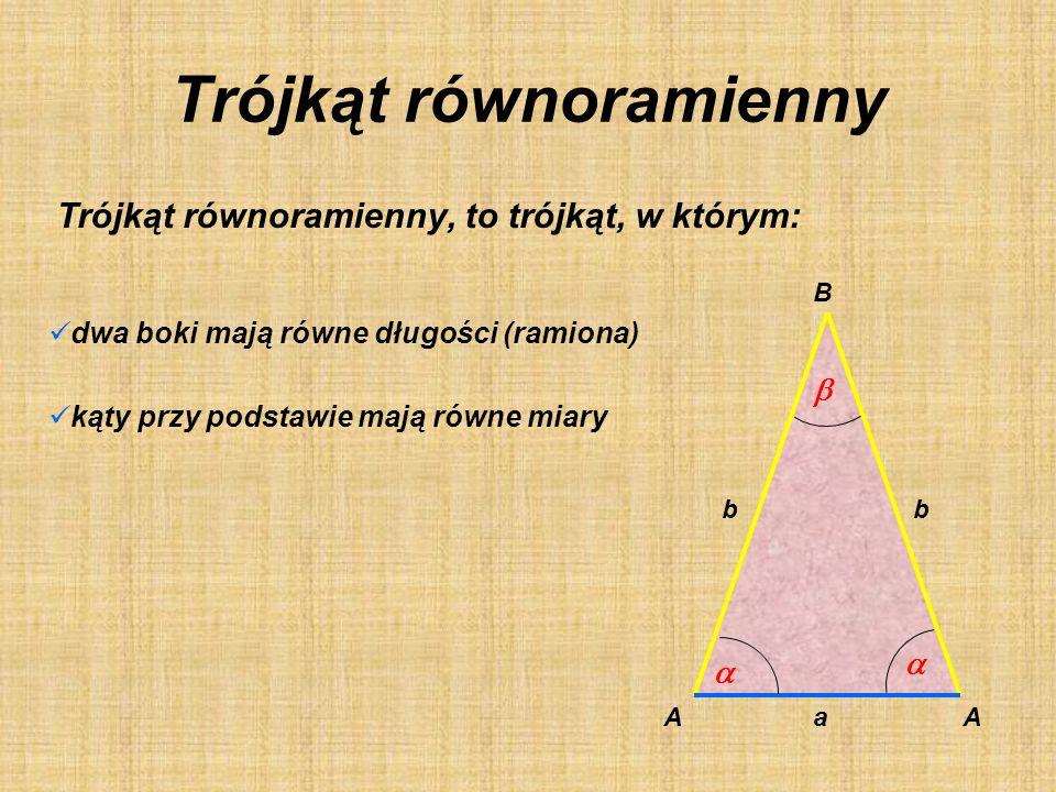 Trójkąt równoramienny Trójkąt równoramienny, to trójkąt, w którym: dwa boki mają równe długości (ramiona) kąty przy podstawie mają równe miary b a b AA B