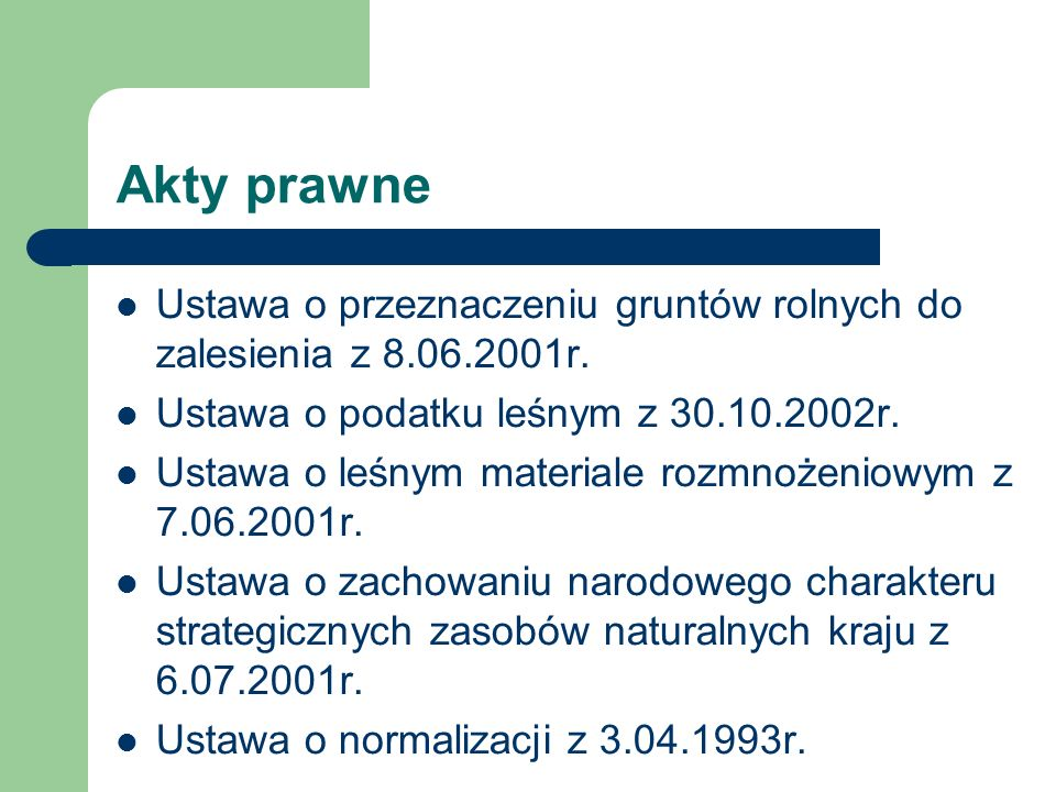 Akty prawne Ustawa o przeznaczeniu gruntów rolnych do zalesienia z 8.06.2001r. Ustawa o podatku leśnym z 30.10.2002r. Ustawa o leśnym materiale rozmno