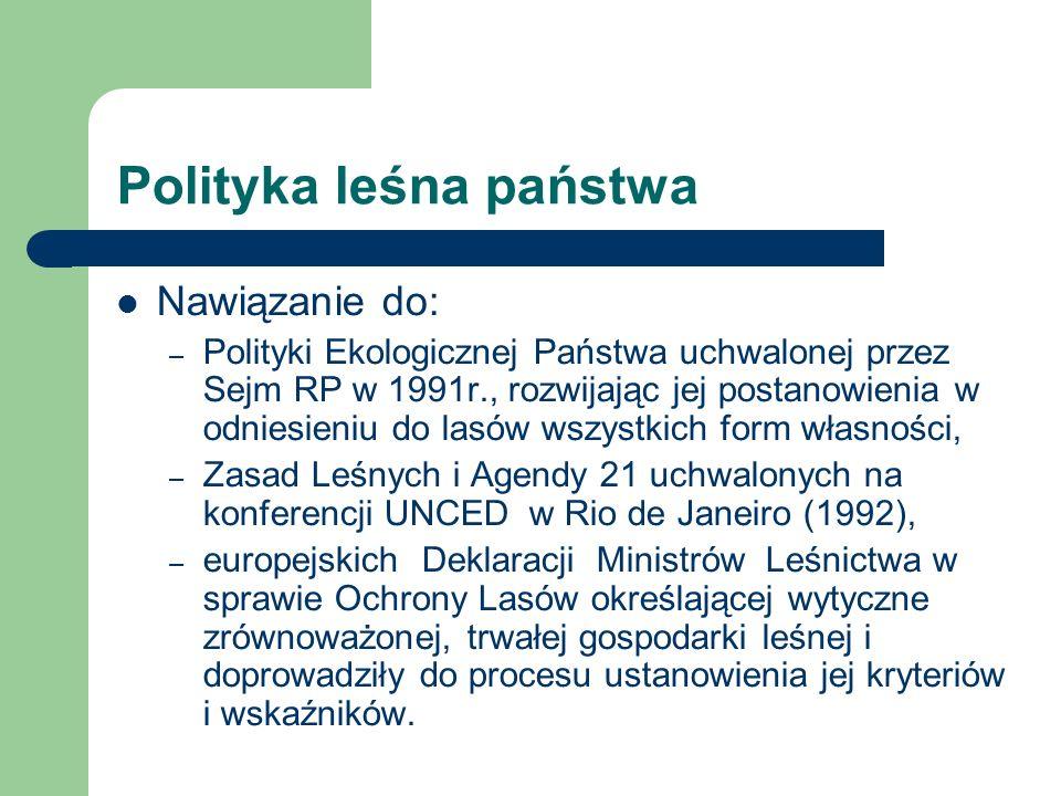 Polityka leśna państwa Nawiązanie do: – Polityki Ekologicznej Państwa uchwalonej przez Sejm RP w 1991r., rozwijając jej postanowienia w odniesieniu do