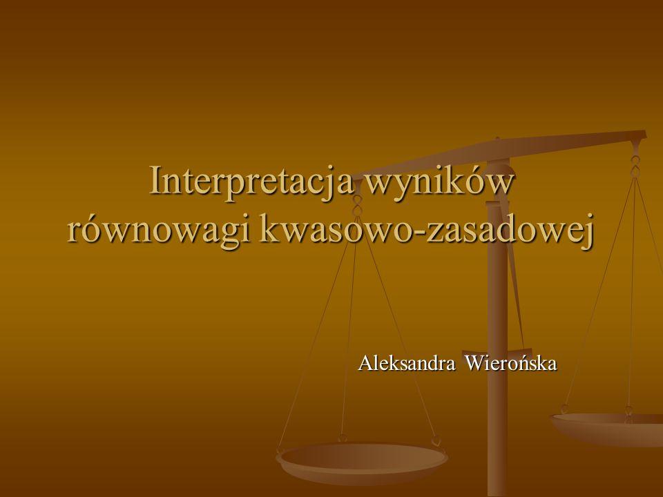 Interpretacja wyników równowagi kwasowo-zasadowej Aleksandra Wierońska