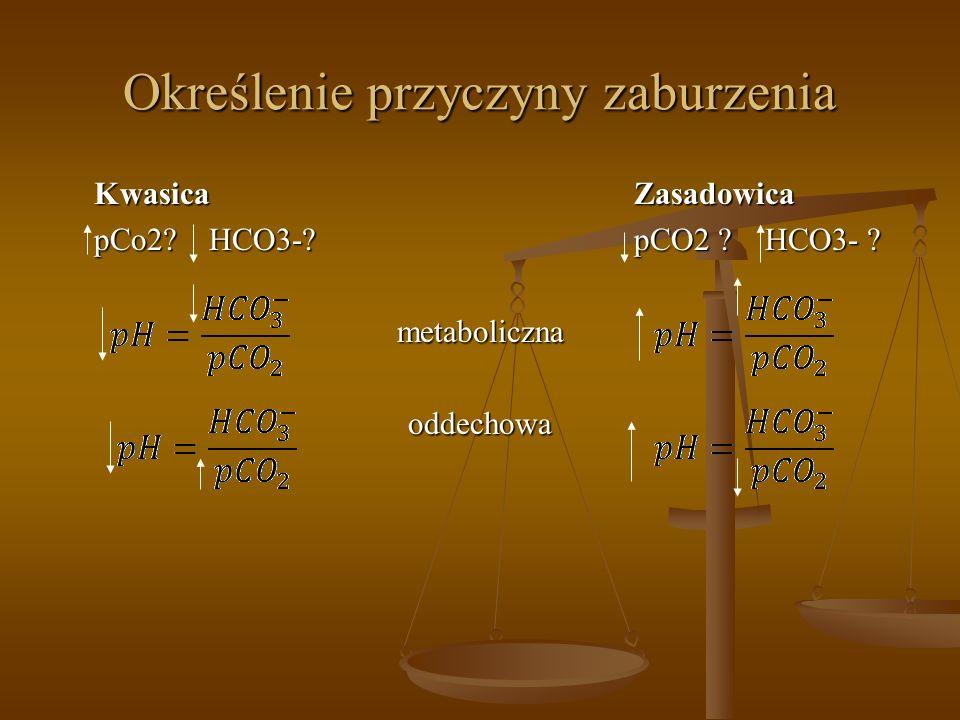Określenie przyczyny zaburzenia KwasicaZasadowica pCo2? HCO3-?pCO2 ? HCO3- ? metabolicznaoddechowa