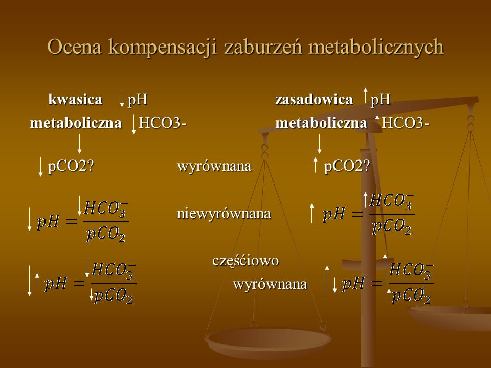 Ocena kompensacji zaburzeń metabolicznych kwasicapHzasadowica pH metaboliczna HCO3-metaboliczna HCO3- pCO2?wyrównanapCO2? niewyrównanaczęśćiowowyrówna