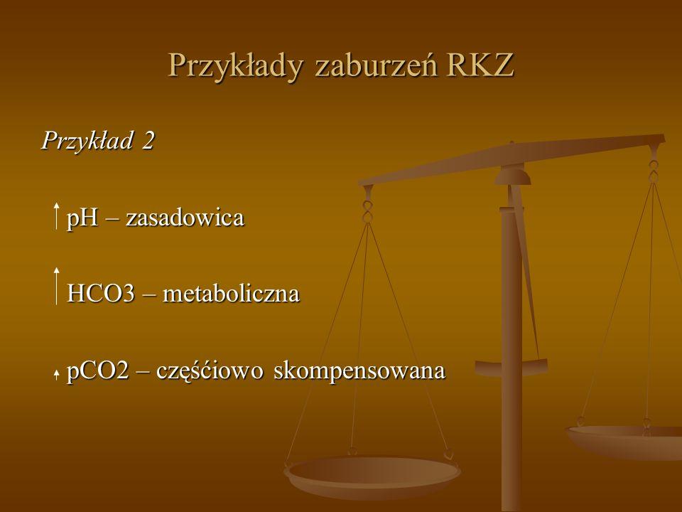 Przykłady zaburzeń RKZ Przykład 2 pH – zasadowica HCO3 – metaboliczna pCO2 – częśćiowo skompensowana