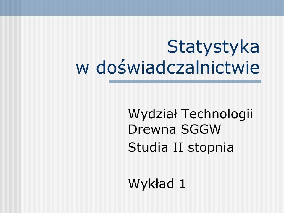 Statystyka w doświadczalnictwie Wydział Technologii Drewna SGGW Studia II stopnia Wykład 1