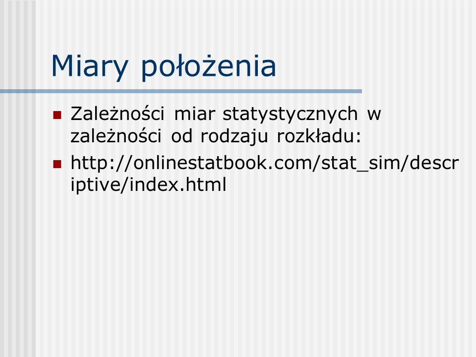 Miary położenia Zależności miar statystycznych w zależności od rodzaju rozkładu: http://onlinestatbook.com/stat_sim/descr iptive/index.html