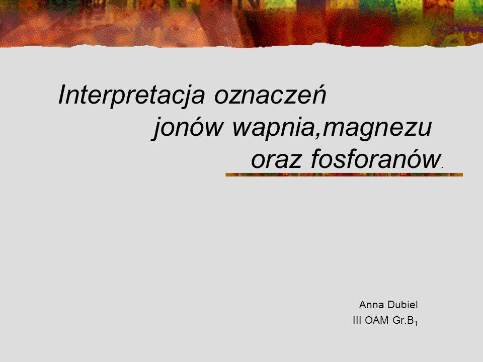 Interpretacja oznaczeń jonów wapnia,magnezu oraz fosforanów. Anna Dubiel III OAM Gr.B 1