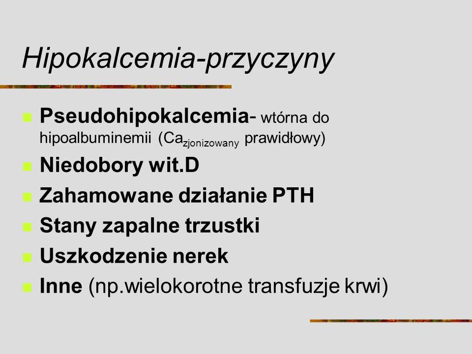 Hipokalcemia-przyczyny Pseudohipokalcemia- wtórna do hipoalbuminemii (Ca zjonizowany prawidłowy) Niedobory wit.D Zahamowane działanie PTH Stany zapaln
