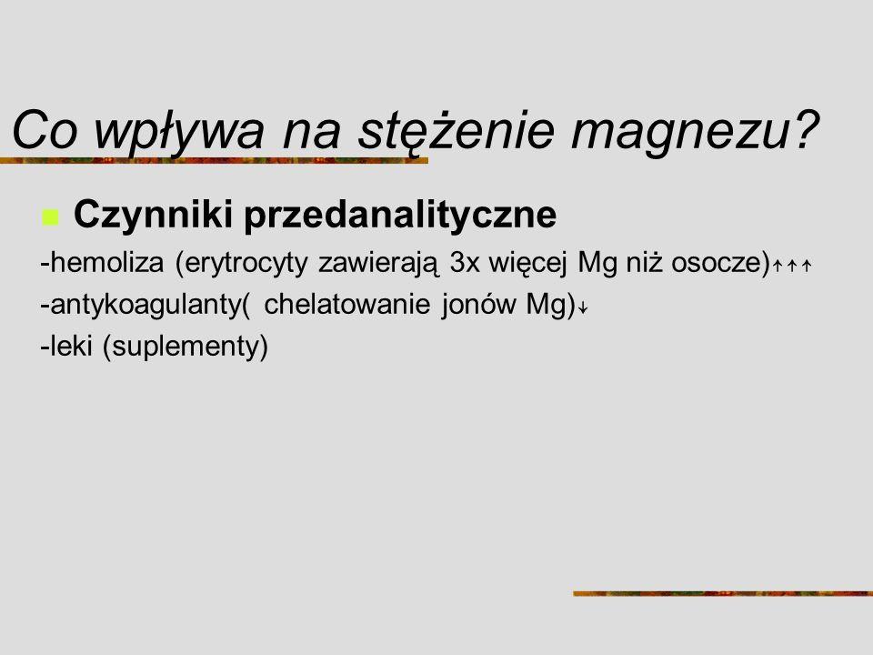 Co wpływa na stężenie magnezu? Czynniki przedanalityczne -hemoliza (erytrocyty zawierają 3x więcej Mg niż osocze) -antykoagulanty( chelatowanie jonów