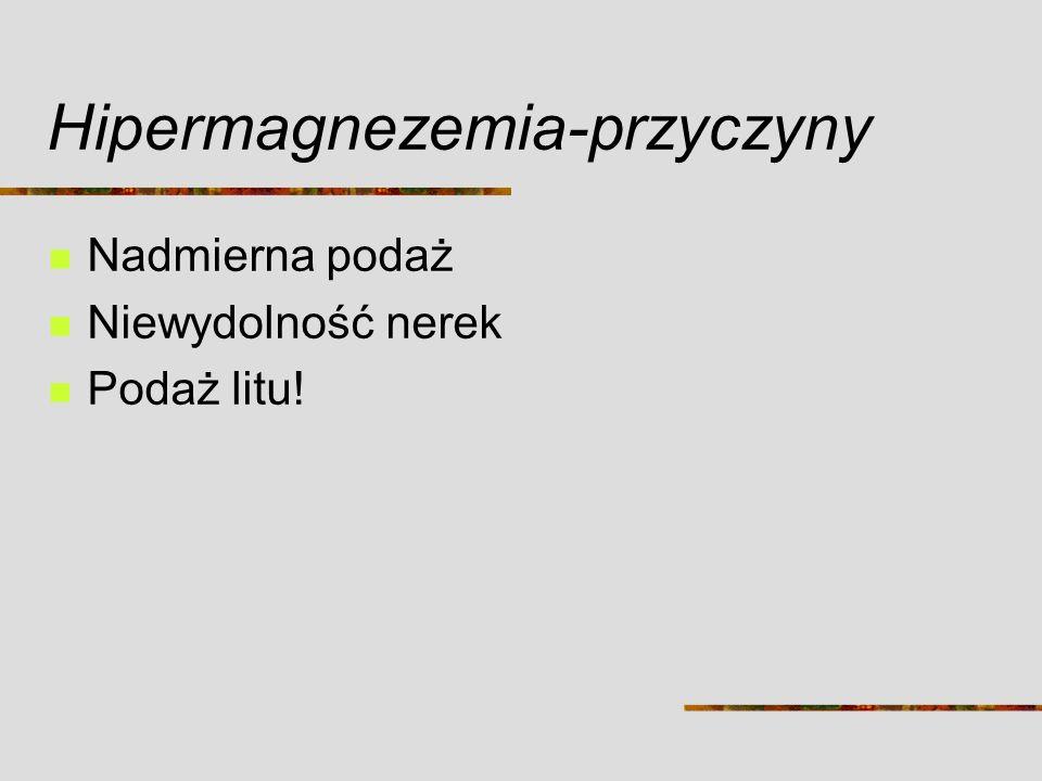 Hipermagnezemia-przyczyny Nadmierna podaż Niewydolność nerek Podaż litu!