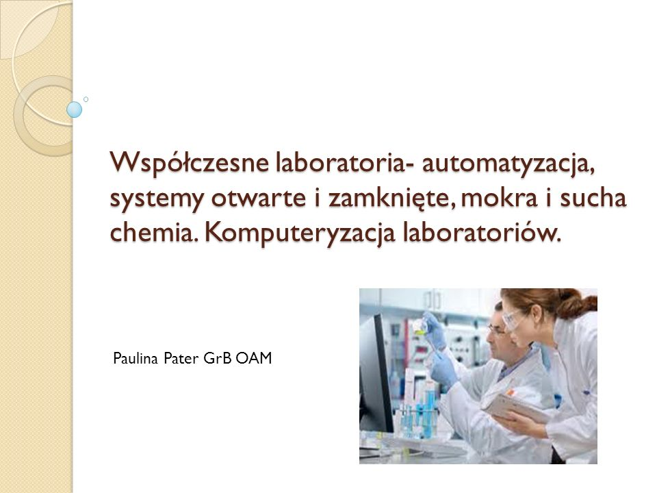 Współczesne laboratoria- automatyzacja, systemy otwarte i zamknięte, mokra i sucha chemia. Komputeryzacja laboratoriów. Paulina Pater GrB OAM