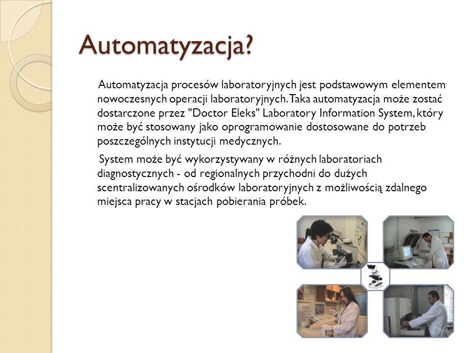 Informatyczne systemy laboratoryjne Laboratory Information System- LIS Doctor Eleks Cel: - automatyzacja wszystkich czynności medycznej diagnostyki laboratoryjnej: od zbierania i przetwarzania danych do analizy wyników badań i zarządzania procesami biznesowymi.