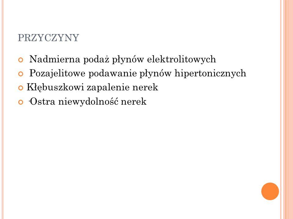 PRZYCZYNY Nadmierna podaż płynów elektrolitowych Pozajelitowe podawanie płynów hipertonicznych Kłębuszkowi zapalenie nerek ·Ostra niewydolność nerek
