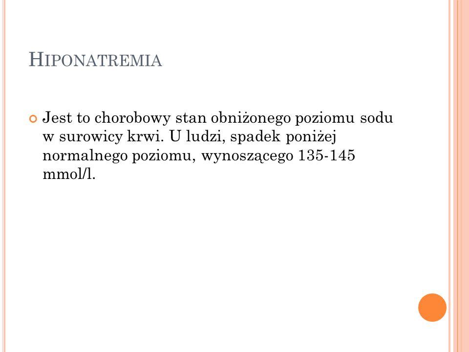 H IPONATREMIA Jest to chorobowy stan obniżonego poziomu sodu w surowicy krwi. U ludzi, spadek poniżej normalnego poziomu, wynoszącego 135-145 mmol/l.