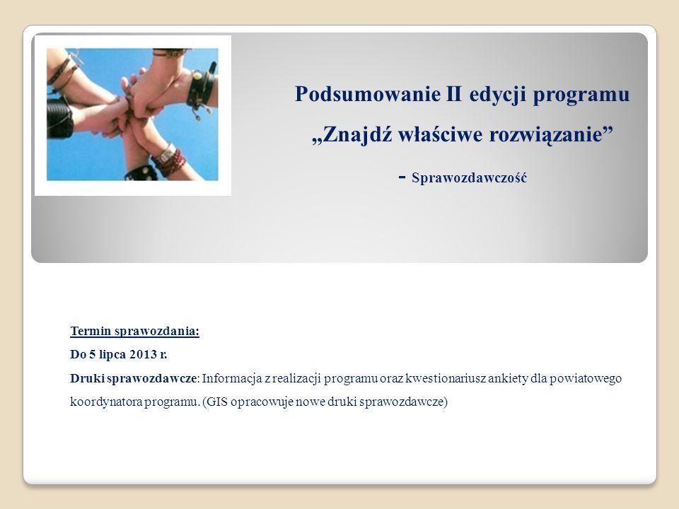 Podsumowanie II edycji programu Znajdź właściwe rozwiązanie - Sprawozdawczość Termin sprawozdania: Do 5 lipca 2013 r. Druki sprawozdawcze: Informacja
