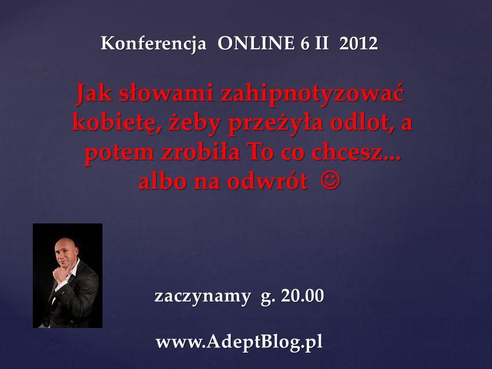 Konferencja ONLINE 6 II 2012 Jak słowami zahipnotyzować kobietę, żeby przeżyła odlot, a kobietę, żeby przeżyła odlot, a potem zrobiła To co chcesz...