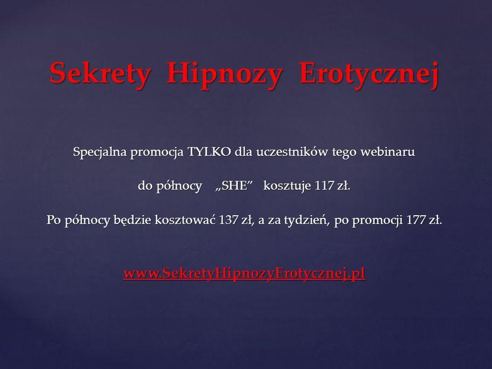 Sekrety Hipnozy Erotycznej Specjalna promocja TYLKO dla uczestników tego webinaru do północy SHE kosztuje 117 zł. Po północy będzie kosztować 137 zł,