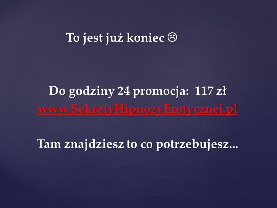 To jest już koniec To jest już koniec Do godziny 24 promocja: 117 zł www.SekretyHipnozyErotycznej.pl Tam znajdziesz to co potrzebujesz...