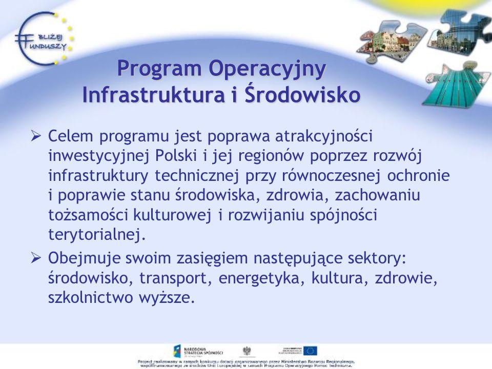 Program Operacyjny Infrastruktura i Środowisko Celem programu jest poprawa atrakcyjności inwestycyjnej Polski i jej regionów poprzez rozwój infrastruk