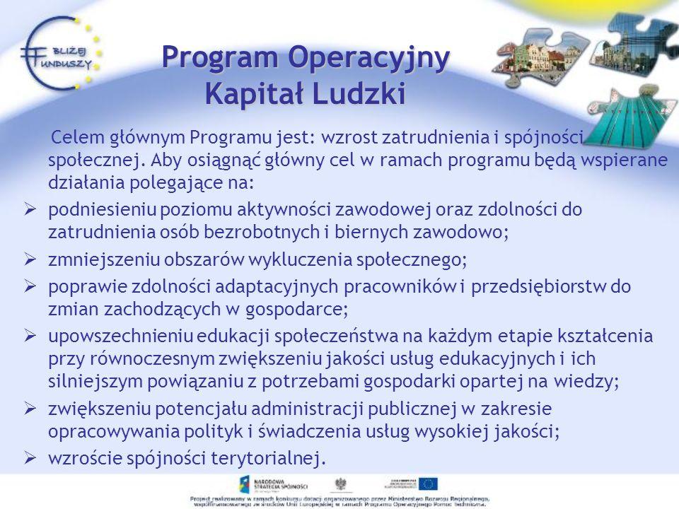 Program Operacyjny Kapitał Ludzki Celem głównym Programu jest: wzrost zatrudnienia i spójności społecznej. Aby osiągnąć główny cel w ramach programu b