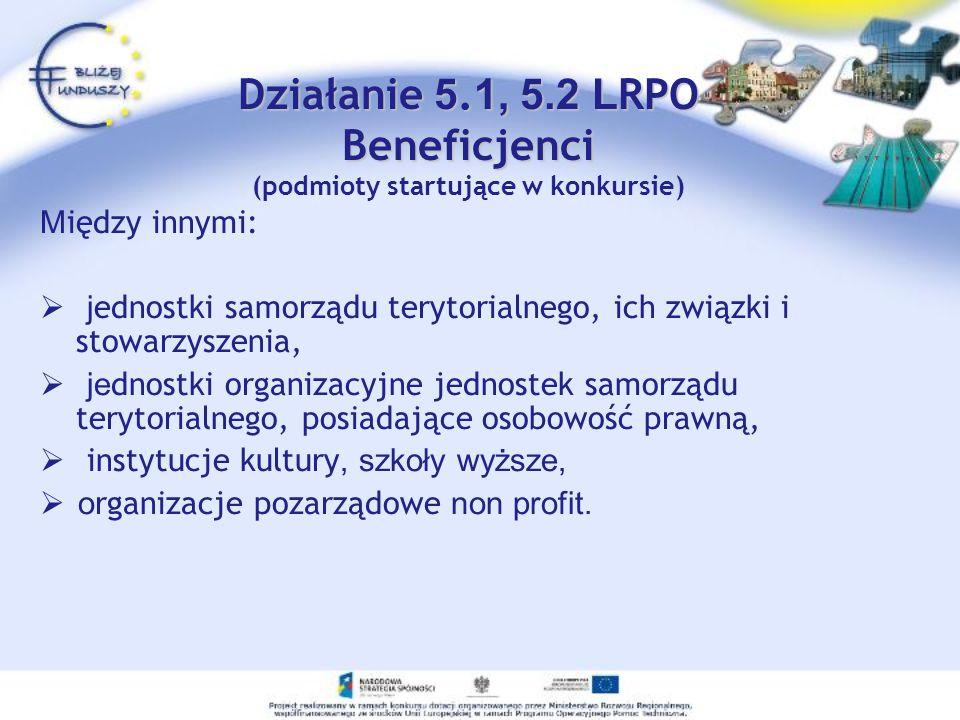 Działanie 5. 1, 5.2 L RPO Beneficjenci Działanie 5. 1, 5.2 L RPO Beneficjenci (podmioty startujące w konkursie) M iędzy innymi: j ednostki samorządu t