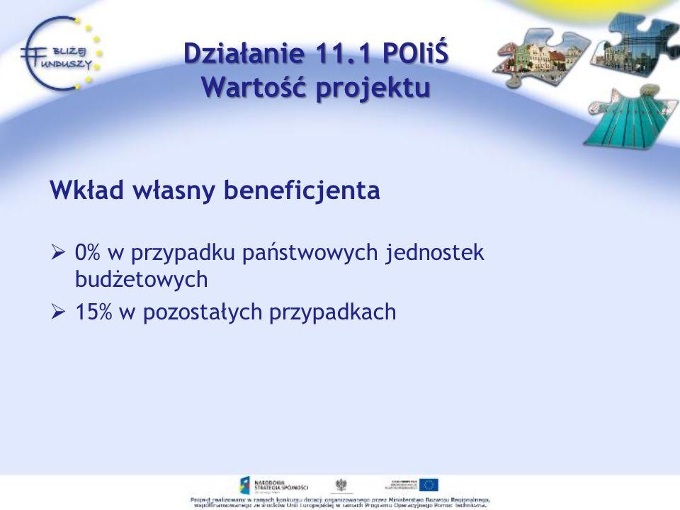 Wkład własny beneficjenta 0% w przypadku państwowych jednostek budżetowych 15% w pozostałych przypadkach Działanie 11.1 POIiŚ Wartość projektu