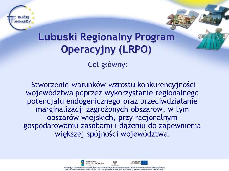 Lubuski Regionalny Program Operacyjny ( L RPO) Cel główny: Stworzenie warunków wzrostu konkurencyjności województwa poprzez wykorzystanie regionalnego