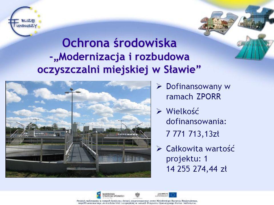Dofinansowany w ramach ZPORR Wielkość dofinansowania: 7 771 713,13zł Całkowita wartość projektu: 1 14 255 274,44 zł Ochrona środowiska -Modernizacja i