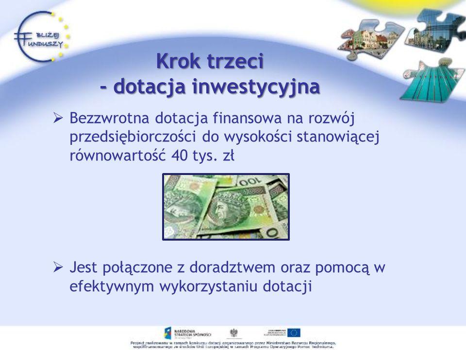 Krok trzeci - dotacja inwestycyjna Bezzwrotna dotacja finansowa na rozwój przedsiębiorczości do wysokości stanowiącej równowartość 40 tys. zł Jest poł