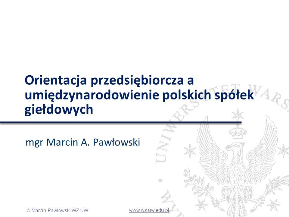 © Marcin Pawłowski WZ UW Orientacja przedsiębiorcza a umiędzynarodowienie polskich spółek giełdowych mgr Marcin A. Pawłowski www.wz.uw.edu.pl