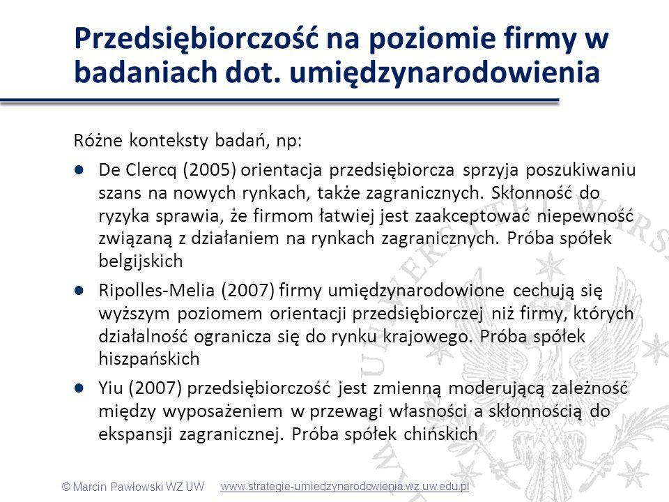 © Marcin Pawłowski WZ UW Konceptualizacja przedsiębiorczości na poziomie firmy w badaniach IB Zjawisko ważne, ale traktowane w literaturze umiędzynarodowienia niejednoznacznie (Zahra, George 2002) Knight & Cavusgil (2004) mówią o międzynarodowej orientacji przedsiębiorczej (international entrepreneurial orientation), De Clercq (2005) oraz Ripolles-Melia (2007) używają pojęcia orientacji przedsiębiorczej (entrepreneurial orientation), natomiast Yiu (2007) używa terminu przedsiębiorczości korporacyjnej (corporate entrepreneurship).