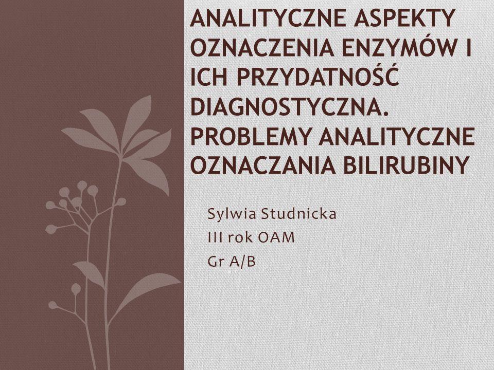 Sylwia Studnicka III rok OAM Gr A/B ANALITYCZNE ASPEKTY OZNACZENIA ENZYMÓW I ICH PRZYDATNOŚĆ DIAGNOSTYCZNA. PROBLEMY ANALITYCZNE OZNACZANIA BILIRUBINY