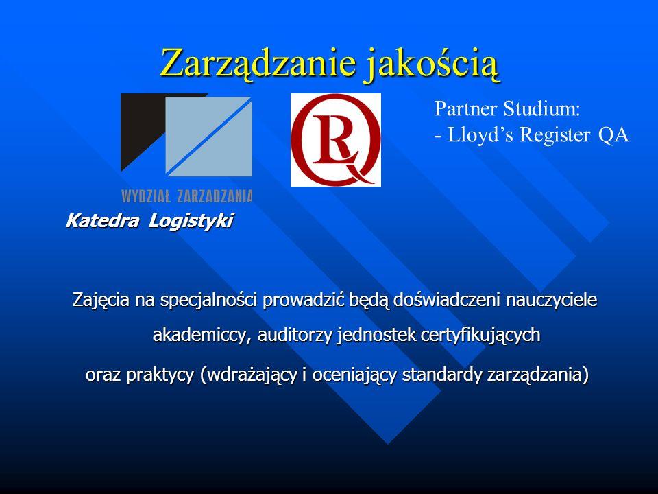 Zarządzanie jakością Katedra Logistyki Zajęcia na specjalności prowadzić będą doświadczeni nauczyciele akademiccy, auditorzy jednostek certyfikujących oraz praktycy (wdrażający i oceniający standardy zarządzania) oraz praktycy (wdrażający i oceniający standardy zarządzania) Partner Studium: - Lloyds Register QA