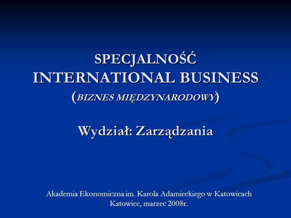 SPECJALNOŚĆ INTERNATIONAL BUSINESS ( BIZNES MIĘDZYNARODOWY ) Wydział: Zarządzania Akademia Ekonomiczna im. Karola Adamieckiego w Katowicach Katowice,