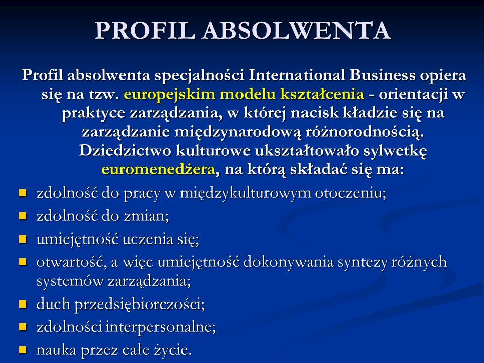 PROFIL ABSOLWENTA Profil absolwenta specjalności International Business opiera się na tzw. europejskim modelu kształcenia - orientacji w praktyce zarz