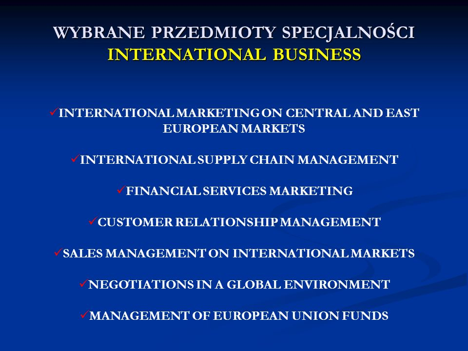 MARKETING STRATEGY OF TRANSNATIONAL CORPORATIONS INTERPERSONAL INFLUENCES ON CONSUMERS BEHAVIOUR CORPORATE SOCIAL RESPONSIBILITY IN INTERNATIONAL BUSINESS INTERNATIONAL ECONOMIC RELATIONS CROSS-CULTURAL COMMUNICATION WYBRANE PRZEDMIOTY SPECJALNOŚCI INTERNATIONAL BUSINESS